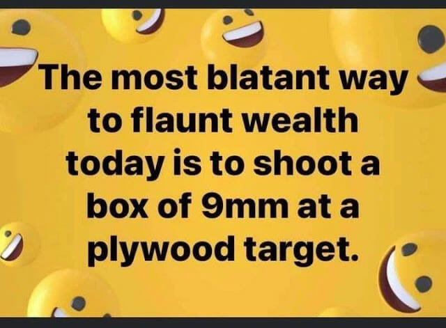 The most blatant way to flaunt wealth today is to shoot a box of 9mm at a plywood target.